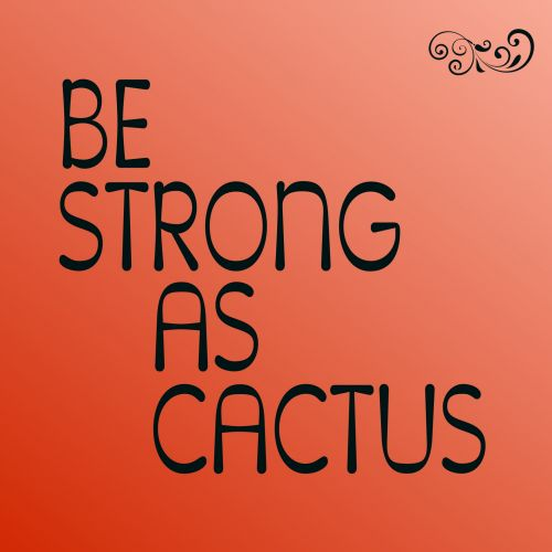 Be Strong As Cactus